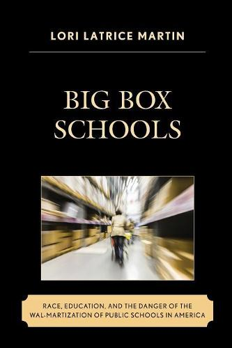 Big Box Schools: Race, Education, and the Danger of the Wal-Martization of Public Schools in America - Race and Education in the Twenty-First Century (Paperback)