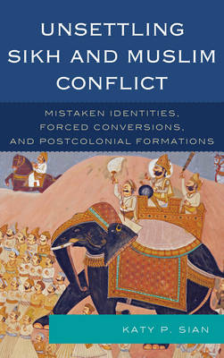Unsettling Sikh and Muslim Conflict: Mistaken Identities, Forced Conversions, and Postcolonial Formations (Paperback)