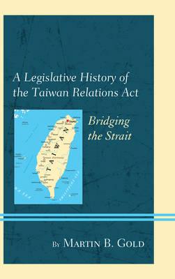 A Legislative History of the Taiwan Relations Act: Bridging the Strait (Hardback)