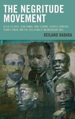 The Negritude Movement: W.E.B. Du Bois, Leon Damas, Aime Cesaire, Leopold Senghor, Frantz Fanon, and the Evolution of an Insurgent Idea - Critical Africana Studies (Hardback)