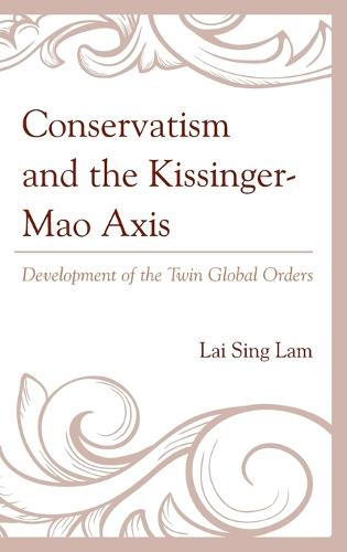 Conservatism and the Kissinger-Mao Axis: Development of the Twin Global Orders (Hardback)