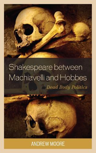 Shakespeare between Machiavelli and Hobbes: Dead Body Politics - Politics, Literature, & Film (Paperback)
