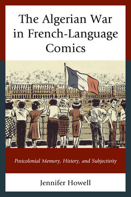 The Algerian War in French-Language Comics: Postcolonial Memory, History, and Subjectivity - After the Empire: The Francophone World and Postcolonial France (Hardback)
