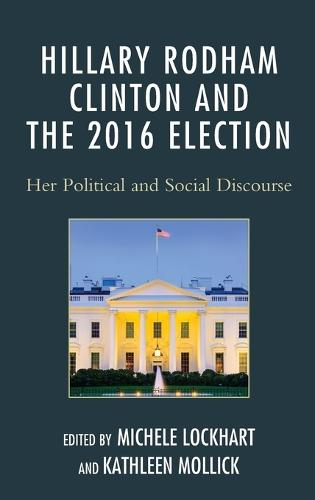 Hillary Rodham Clinton and the 2016 Election: Her Political and Social Discourse (Hardback)