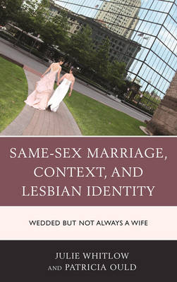 Same-Sex Marriage, Context, and Lesbian Identity: Wedded but Not Always a Wife (Hardback)