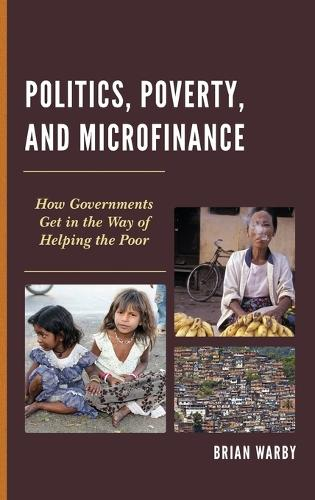 Politics, Poverty, and Microfinance: How Governments Get in the Way of Helping the Poor - Globalization and Its Costs (Hardback)