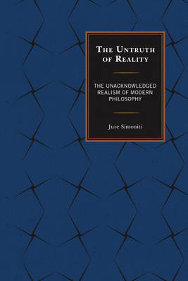The Untruth of Reality: The Unacknowledged Realism of Modern Philosophy (Hardback)