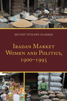 Ibadan Market Women and Politics, 1900-1995 (Hardback)
