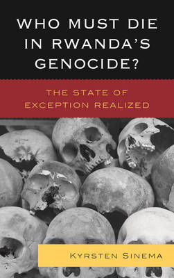 Who Must Die in Rwanda's Genocide?: The State of Exception Realized (Hardback)