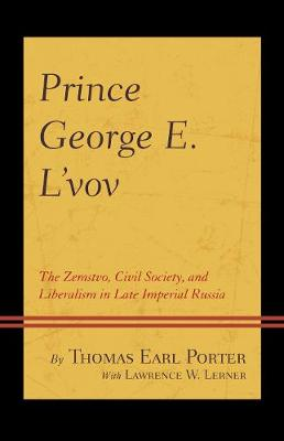 Prince George E. L'vov: The Zemstvo, Civil Society, and Liberalism in Late Imperial Russia (Hardback)