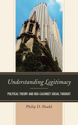 Understanding Legitimacy: Political Theory and Neo-Calvinist Social Thought (Hardback)