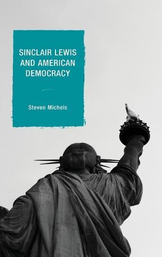 Sinclair Lewis and American Democracy - Politics, Literature, & Film (Hardback)