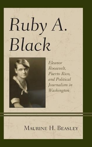 Ruby A. Black: Eleanor Roosevelt, Puerto Rico, and Political Journalism in Washington - Women in American Political History (Hardback)