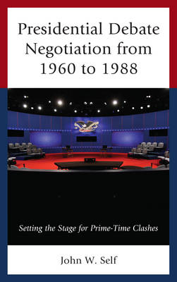 Presidential Debate Negotiation from 1960 to 1988: Setting the Stage for Prime-Time Clashes (Hardback)