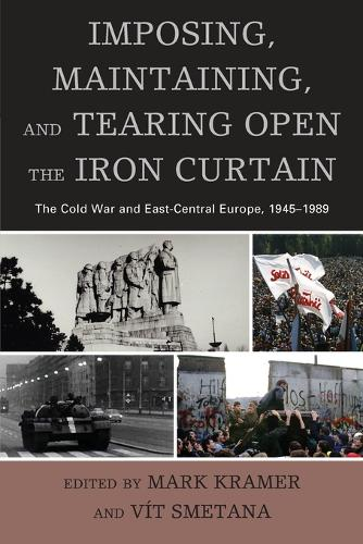 Imposing, Maintaining, and Tearing Open the Iron Curtain: The Cold War and East-Central Europe, 1945-1989 - The Harvard Cold War Studies Book Series (Paperback)