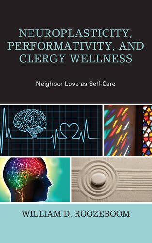 Neuroplasticity, Performativity, and Clergy Wellness: Neighbor Love as Self-Care - Emerging Perspectives in Pastoral Theology and Care (Hardback)