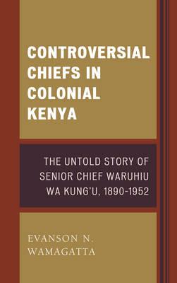 Controversial Chiefs in Colonial Kenya: The Untold Story of Senior Chief Waruhiu Wa Kung'u, 1890-1952 (Hardback)