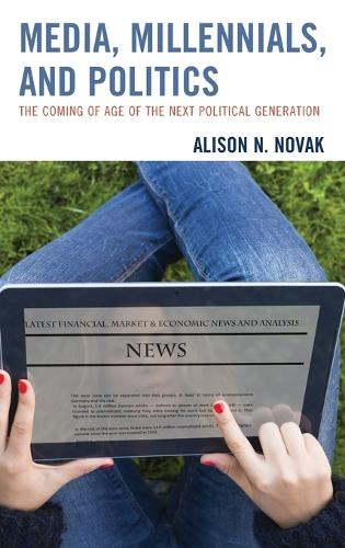 Media, Millennials, and Politics: The Coming of Age of the Next Political Generation (Hardback)