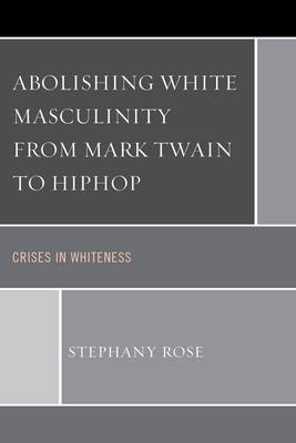Abolishing White Masculinity from Mark Twain to Hiphop: Crises in Whiteness (Paperback)