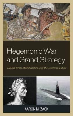 Hegemonic War and Grand Strategy: Ludwig Dehio, World History, and the American Future (Hardback)