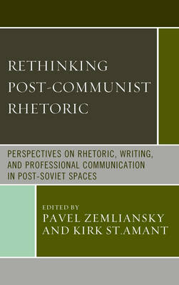 Rethinking Post-Communist Rhetoric: Perspectives on Rhetoric, Writing, and Professional Communication in Post-Soviet Spaces - Communication, Globalization & Cultural Identity (Hardback)
