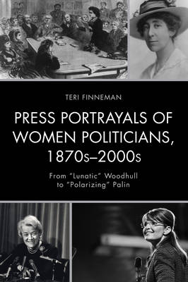 """Press Portrayals of Women Politicians, 1870s-2000s: From """"Lunatic"""" Woodhull to """"Polarizing"""" Palin - Women in American Political History (Paperback)"""