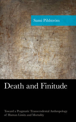 Death and Finitude: Toward a Pragmatic Transcendental Anthropology of Human Limits and Mortality - American Philosophy Series (Hardback)