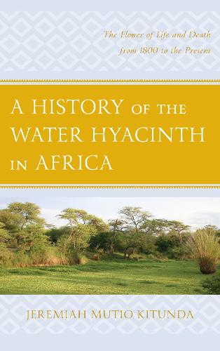 A History of the Water Hyacinth in Africa: The Flower of Life and Death from 1800 to the Present (Hardback)