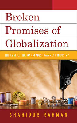 Broken Promises of Globalization: The Case of the Bangladesh Garment Industry (Paperback)