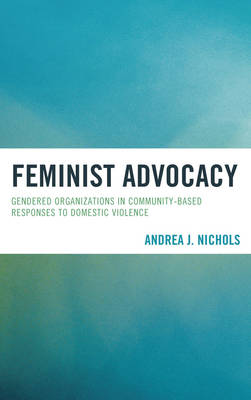 Feminist Advocacy: Gendered Organizations in Community-Based Responses to Domestic Violence (Paperback)