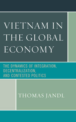 Vietnam in the Global Economy: The Dynamics of Integration, Decentralization, and Contested Politics (Paperback)