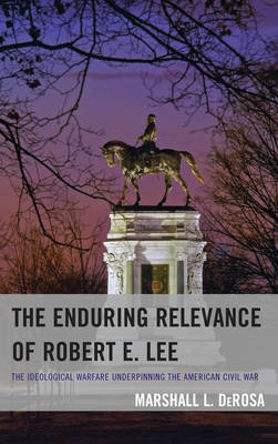 The Enduring Relevance of Robert E. Lee: The Ideological Warfare Underpinning the American Civil War (Paperback)