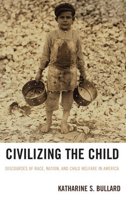 Civilizing the Child: Discourses of Race, Nation, and Child Welfare in America (Paperback)