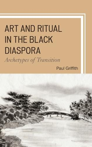 Art and Ritual in the Black Diaspora: Archetypes of Transition - The Black Atlantic Cultural Series: Revisioning the Literary, Visual, and Performing Arts (Hardback)