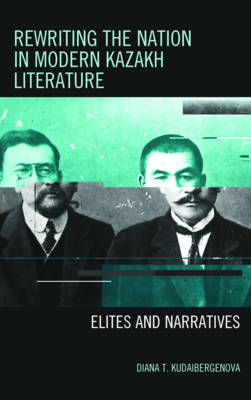 Rewriting the Nation in Modern Kazakh Literature: Elites and Narratives - Contemporary Central Asia: Societies, Politics, and Cultures (Hardback)