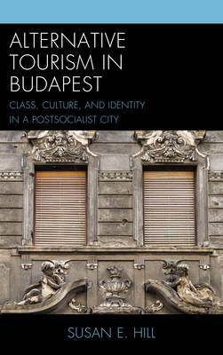 Alternative Tourism in Budapest: Class, Culture, and Identity in a Postsocialist City - The Anthropology of Tourism: Heritage, Mobility, and Society (Hardback)