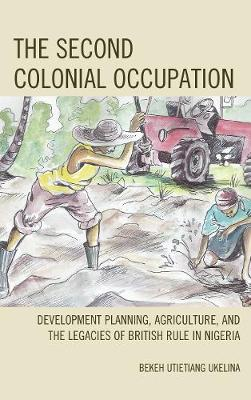The Second Colonial Occupation: Development Planning, Agriculture, and the Legacies of British Rule in Nigeria (Hardback)