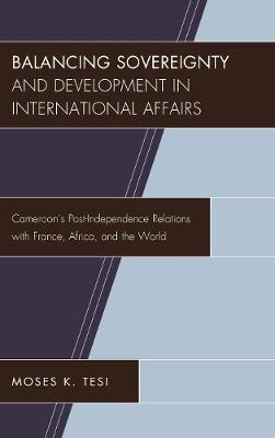 Balancing Sovereignty and Development in International Affairs: Cameroon's Post-Independence Relations with France, Africa, and the World (Hardback)