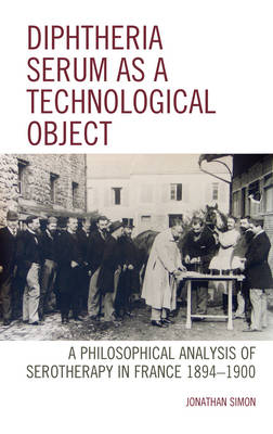 Diphtheria Serum as a Technological Object: A Philosophical Analysis of Serotherapy in France 1894-1900 - Postphenomenology and the Philosophy of Technology (Hardback)