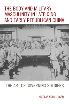 The Body and Military Masculinity in Late Qing and Early Republican China: The Art of Governing Soldiers (Hardback)