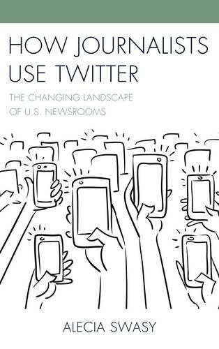How Journalists Use Twitter: The Changing Landscape of U.S. Newsrooms (Paperback)