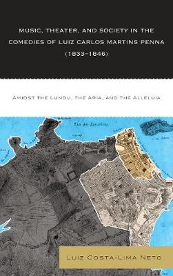 Music, Theater, and Society in the Comedies of Luiz Carlos Martins Penna (1833-1846): Amidst the Lundu, The Aria, and the Alleluia (Hardback)