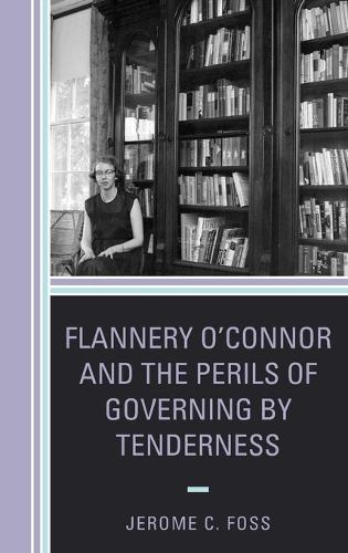 Flannery O'Connor and the Perils of Governing by Tenderness - Politics, Literature, & Film (Hardback)