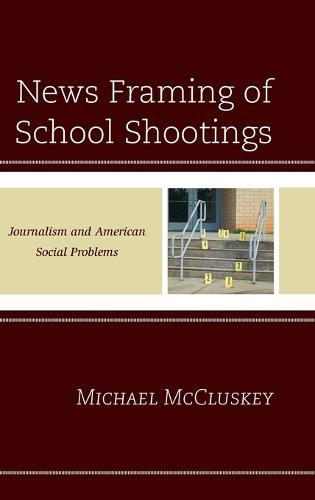 News Framing of School Shootings: Journalism and American Social Problems (Hardback)