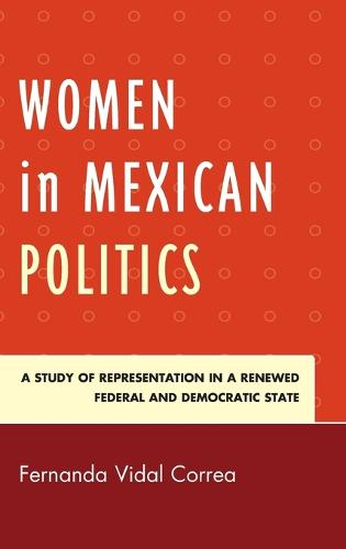 Women in Mexican Politics: A Study of Representation in a Renewed Federal and Democratic State (Hardback)