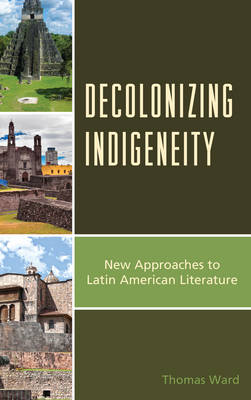 Decolonizing Indigeneity: New Approaches to Latin American Literature - Latin American Decolonial and Postcolonial Literature (Hardback)