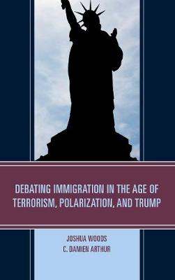 Debating Immigration in the Age of Terrorism, Polarization, and Trump (Hardback)