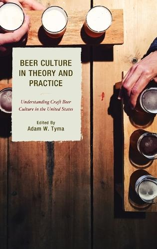 Beer Culture in Theory and Practice: Understanding Craft Beer Culture in the United States - Communication Perspectives in Popular Culture (Hardback)