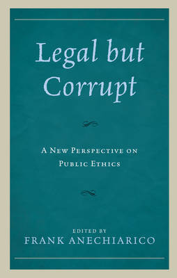 Legal but Corrupt: A New Perspective on Public Ethics (Hardback)