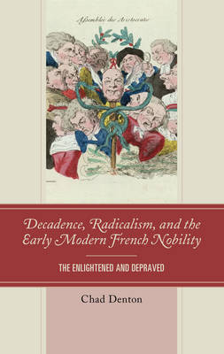 Decadence, Radicalism, and the Early Modern French Nobility: The Enlightened and Depraved (Hardback)